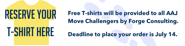 Free T-shirts will be provided by our sponsor, Forge Consulting, to anyone who signs up for the AAJ Move Challenge.  Deadline to place your order is Wednesday, July 14.  T-shirts can be reserved at this link