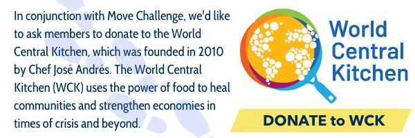 In conjunction with the Move Challenge, we would like to ask members to donate to the World Central Kitchen, which was founded in 2010 by Chef José Andrés.  The World Central Kitchen (WCK) uses the power of food to heal communities and strengthen economies in times of crisis and beyond. Learn more and donate at the WCK website